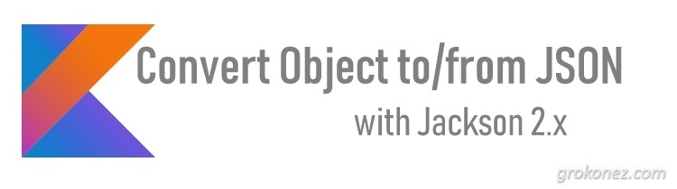 Kotlin - Convert Object to/from JSON with Jackson 2.x » grokonez