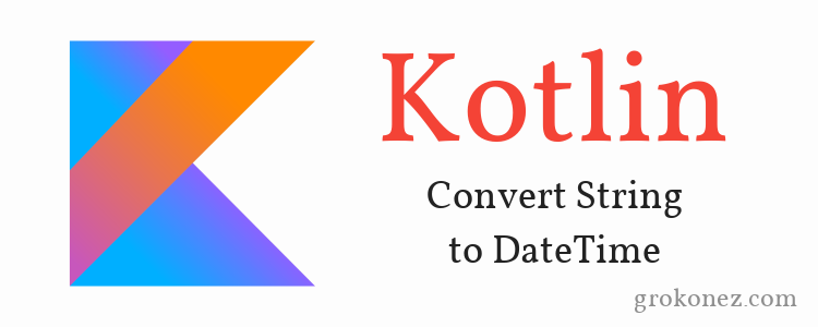 Kotlin Convert String to DateTime » grokonez
