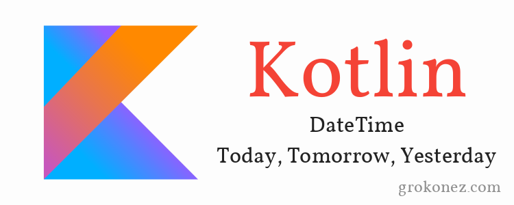 Kotlin DateTime - get Today, Tomorrow, Yesterday with