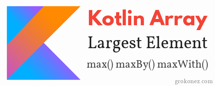 Kotlin Array find the Largest Element – max() maxBy() maxWith() methods