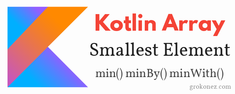Kotlin Array find the Smallest Element – min() minBy() minWith() methods