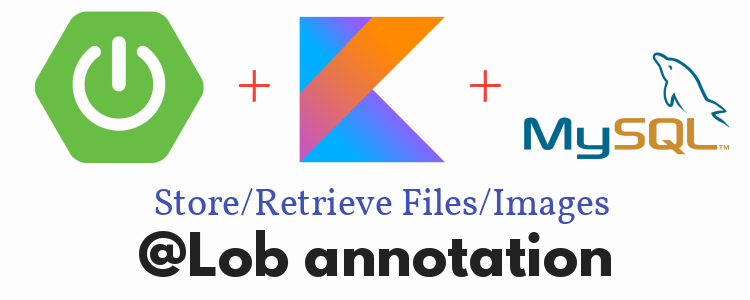 Kotlin + SpringBoot JPA + MySQL- Save/retrieve Files/Images with @Lob annotation