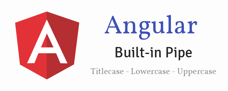 Angular Built-in Pipe Uppercase Pipe + Lowercase Pipe + Titlecase Pipe Example